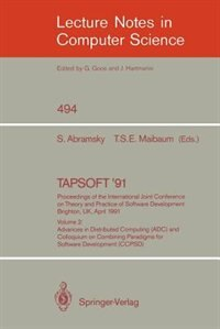 Tapsoft '91: Proceedings Of The International Joint Conference On Theory And Practice Of Software Development, Brighton, Uk, April 8-12, 1991: Volume 2: Advances in Distributed Computing (ADC) and Colloquium on Combining Paradigms for Softwar by S. Abramsky