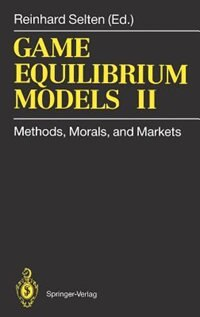 Game Equilibrium Models II: Methods, Morals, and Markets by Reinhard Selten