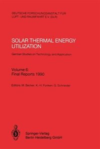Solar Thermal Energy Utilization. German Studies on Technology and Application: Volume 6: Final Reports 1990 by Manfred Becker