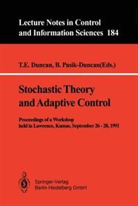 Stochastic Theory and Adaptive Control: Proceedings of a Workshop held in Lawrence, Kansas, September 26 - 28, 1991 by T.E. Duncan