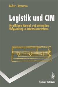 Logistik und CIM: Die effiziente Material- und Informationsflußgestaltung im Industrieunternehmen by Jörg Becker