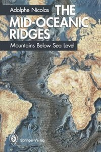 The Mid-Oceanic Ridges: Mountains Below Sea Level by Adolphe Nicolas