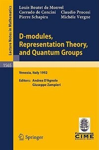 D-modules, Representation Theory, and Quantum Groups: Lectures given at the 2nd Session of the Centro Internazionale Matematico Estivo (C.I.M.E.) held in by Louis Boutet De Monvel