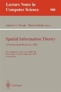 Spatial Information Theory: A Theoretical Basis For Gis: A Thoretical Basis for GIS. International Conference, COSIT '95, Semmering, Austria, September 21-2 by Andrew U. Frank