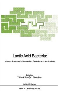 Lactic Acid Bacteria: Current Advances in Metabolism, Genetics and Applications by T.Faruk Bozoglu