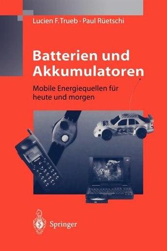 Batterien und Akkumulatoren: Mobile Energiequellen für heute und morgen by Lucien F. Trueb
