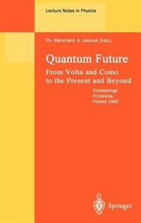 Quantum Future: From Volta and Como to Present and Beyond. Proceedings of Xth Max Born Symposium Held in Przesieka, by Philippe Blanchard