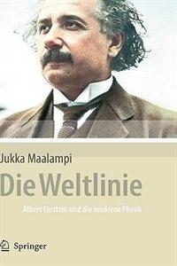 Die Weltlinie - Albert Einstein und die moderne Physik: Albert Einstein und die moderne Physik by Jukka Maalampi