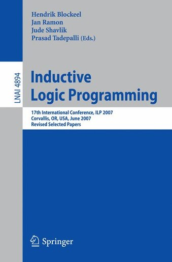 Inductive Logic Programming: 17th International Conference, Ilp 2007, Corvallis, Or, Usa, June 19-21, 2007, Revised Selected Pap by Hendrik Blockeel