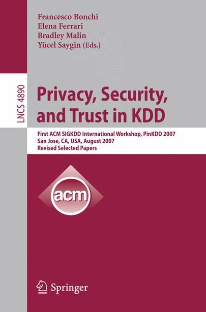 Privacy, Security, and Trust in KDD: First ACM SIGKDD International Workshop, PinKDD 2007, San Jose, CA, USA, August 12, 2007, Revised, by Francesco Bonchi