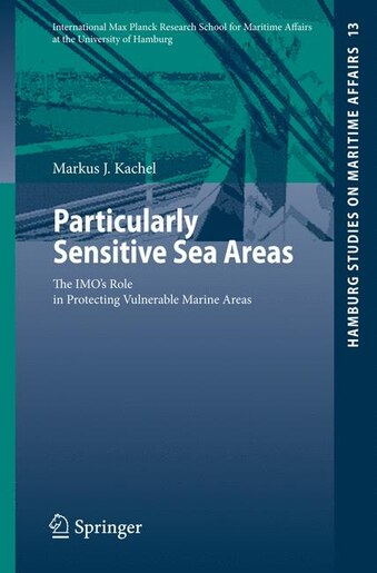 Particularly Sensitive Sea Areas: The Imo's Role In Protecting Vulnerable Marine Areas by Markus J. Kachel