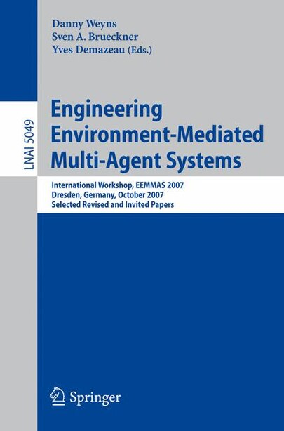Engineering Environment-Mediated Multi-Agent Systems: International Workshop, EEMMAS 2007, Dresden, Germany, October 5, 2007, Selected Revised and Invite by Danny Weyns