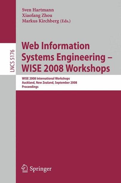 Web Information Systems Engineering - WISE 2008 Workshops: WISE 2008 International Workshops, Auckland, New Zealand, September 1-4, 2008, Proceedings by Sven Hartmann