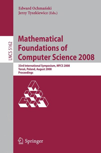 Mathematical Foundations of Computer Science 2008: 33rd International Symposium, MFCS 2008, Torun, Poland, August 25-29, 2008, Proceedings by Edward Ochmanski