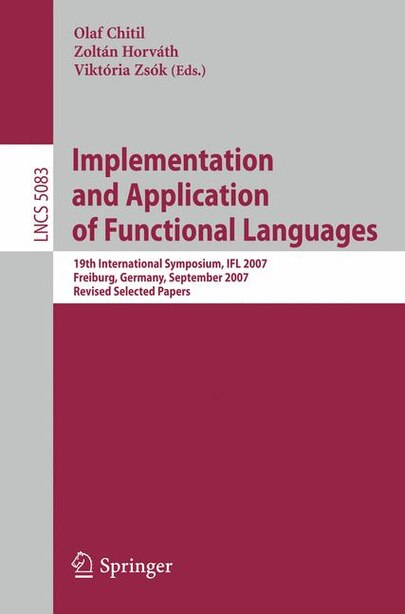 Implementation and Application of Functional Languages: 19th International Workshop, IFL 2007, Freiburg, Germany, September 27-29, 2007 Revised Selected Pa by Olaf Chitil