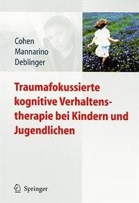 Traumafokussierte kognitive Verhaltenstherapie bei Kindern und Jugendlichen by Judith A. Cohen