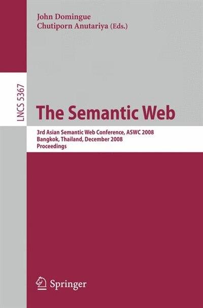 The Semantic Web: 3rd Asian Semantic Web Conference, ASWC 2008, Bangkok, Thailand, December 8-11, 2008. Proceedings by John Domingue