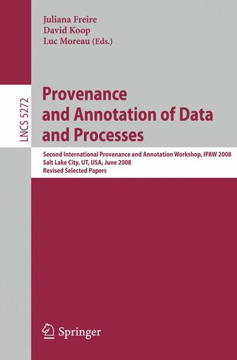 Provenance and Annotation of Data and Processes: Second International Provenance and Annotation Workshop, IPAW 2008, Salt Lake City, UT, USA, June 1 by Juliana Freire