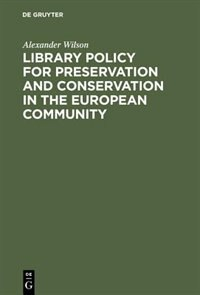 Library Policy for Preservation and Conservation in the European Community by Alexander Wilson