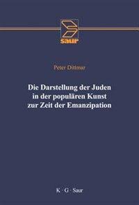 Die Darstellung Der Juden in Der Popul Ren Kunst Zur Zeit Der Emanzipation by Peter Dittmar