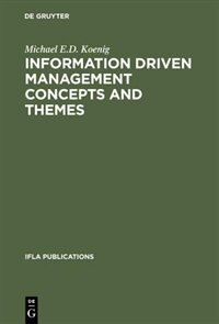 Information Driven Management Concepts and Themes by Michael E.d. Koenig