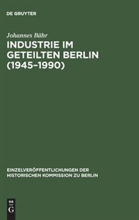 Industrie im geteilten Berlin (1945-1990) by Johannes Bähr