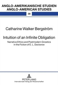 Intuition of an Infinite Obligation: Narrative Ethics and Postmodern Gnostics in the Fiction of E. L. Doctorow by Catharine Walker Bergström