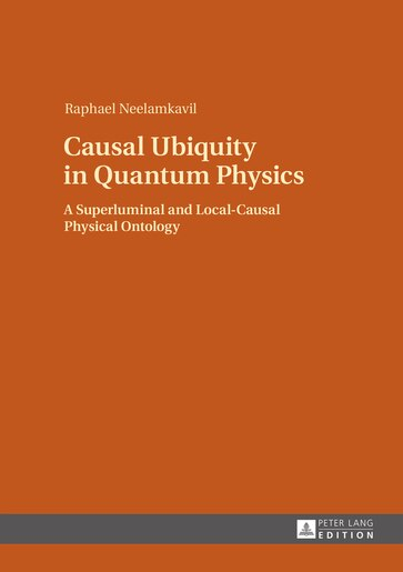 Causal Ubiquity in Quantum Physics: A Superluminal and Local-Causal Physical Ontology by Raphael Neelamkavil