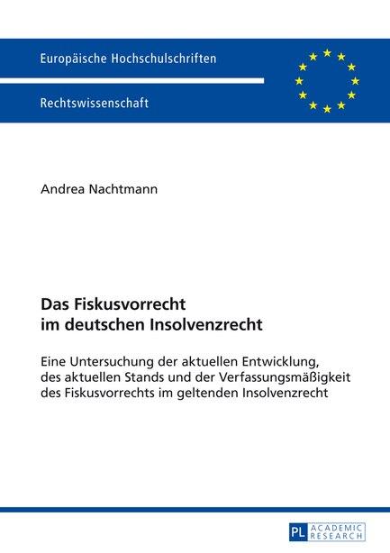 Das Fiskusvorrecht im deutschen Insolvenzrecht: Eine Untersuchung der aktuellen Entwicklung, des aktuellen Stands und der Verfassungsmaeßigkeit des by Andrea Nachtmann