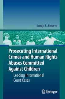 Prosecuting International Crimes and Human Rights Abuses Committed Against Children: Leading International Court Cases by Sonja C. Grover