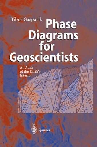 Phase Diagrams for Geoscientists: An Atlas of the Earth's Interior by Tibor Gasparik