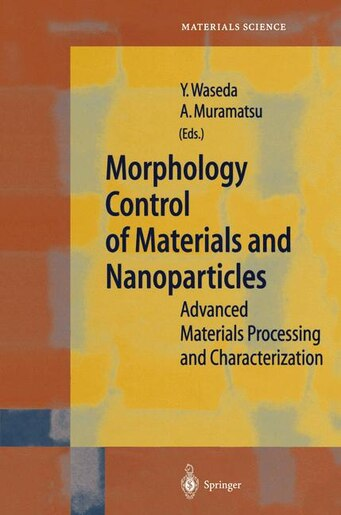 Morphology Control of Materials and Nanoparticles: Advanced Materials Processing and Characterization by Yoshio Waseda