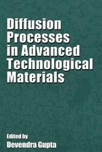 Diffusion Processes in Advanced Technological Materials by Devendra Gupta