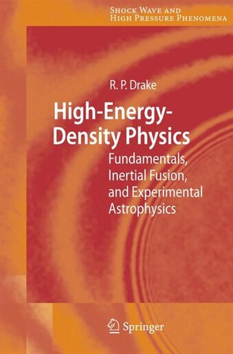 High-Energy-Density Physics: Fundamentals, Inertial Fusion, and Experimental Astrophysics by R. Paul Drake