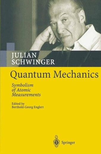 Quantum Mechanics: Symbolism of Atomic Measurements by Julian Schwinger