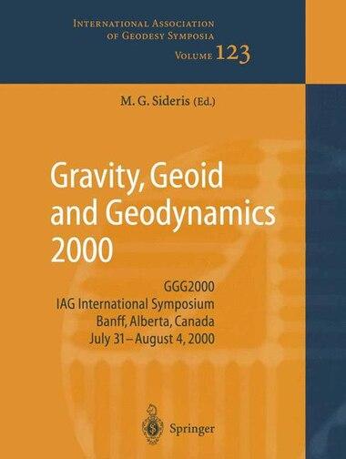 Gravity, Geoid and Geodynamics 2000: Ggg2000 Iag International Symposium Banff, Alberta, Canada July 31 - August 4, 2000: Ggg2000 Iag In by Michael G. Sideris