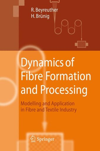 Dynamics of Fibre Formation and Processing: Modelling and Application in Fibre and Textile Industry by Roland Beyreuther