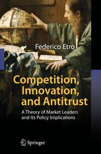 Competition, Innovation, and Antitrust: A Theory of Market Leaders and Its Policy Implications