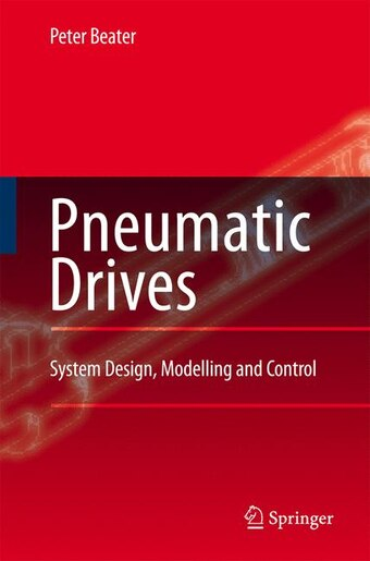 Pneumatic Drives: System Design, Modelling and Control by Peter Beater