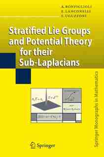 Stratified Lie Groups and Potential Theory for Their Sub-Laplacians by Andrea Bonfiglioli
