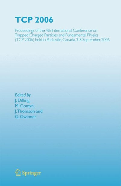 TCP 2006: Proceedings of the 4th International Conference on Trapped Charged Particles and Fundamental Physic by J. Dilling