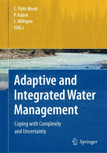 Adaptive and Integrated Water Management: Coping with Complexity and Uncertainty by Claudia Pahl-Wostl