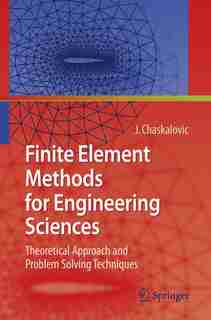 Finite Element Methods for Engineering Sciences: Theoretical Approach and Problem Solving Techniques by Joel Chaskalovic