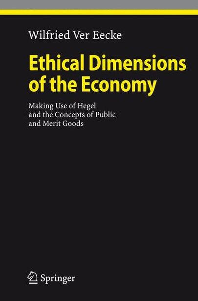 Ethical Dimensions of the Economy: Making Use of Hegel and the Concepts of Public and Merit Goods by Wilfried Ver Eecke