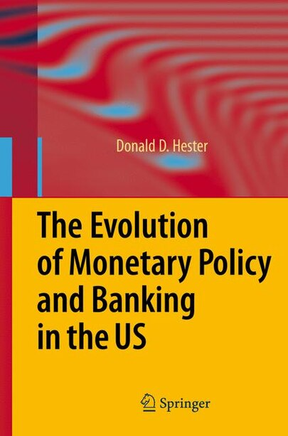 The Evolution of Monetary Policy and Banking in the US by Donald D. Hester
