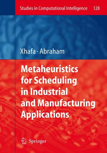 Metaheuristics for Scheduling in Industrial and Manufacturing Applications by Fatos Xhafa