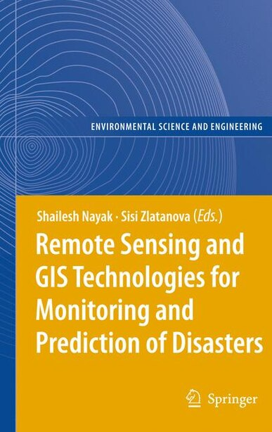 Remote Sensing and GIS Technologies for Monitoring and Prediction of Disasters by Shailesh Nayak