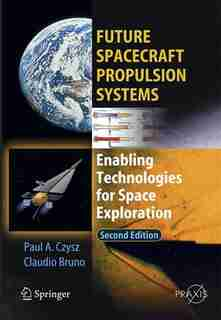 Future Spacecraft Propulsion Systems: Enabling Technologies for Space Exploration by Claudio Bruno