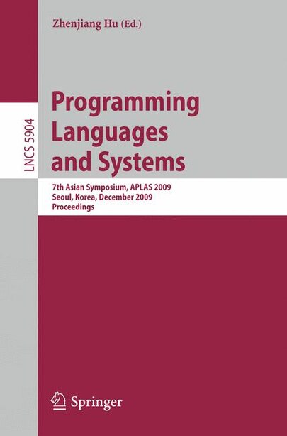 Programming Languages And Systems: 7th Asian Symposium, Aplas 2009, Seoul, Korea, December 14-16, 2009, Proceedings by Zhenjiang Hu