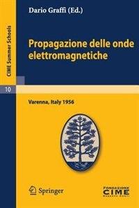 Propagazione Delle Onde Elettromagnetiche: Lectures Given At A Summer School Of The Centro Internazionale Matematico Estivo (c.i.m.e.) Held In by Dario Graffi